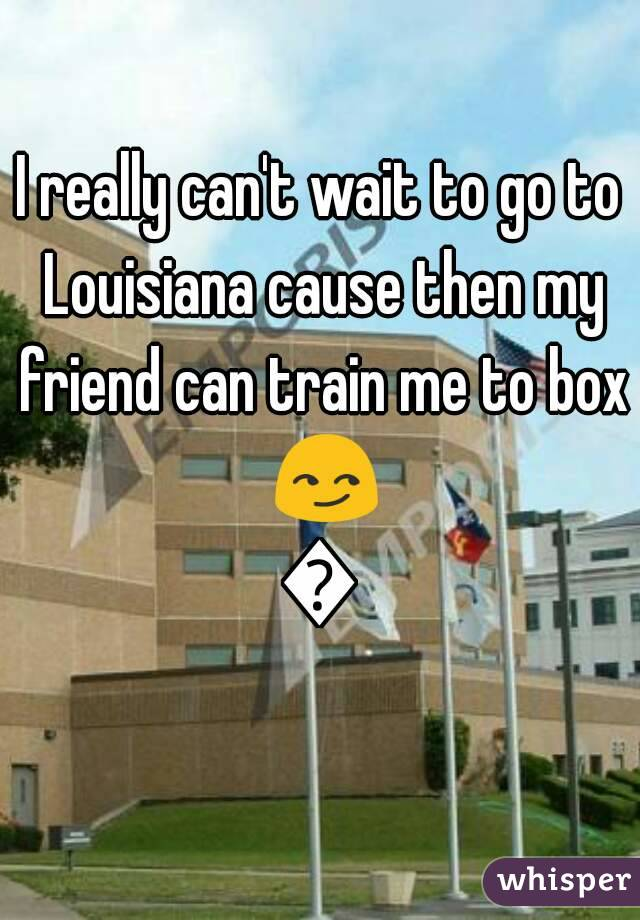 I really can't wait to go to Louisiana cause then my friend can train me to box 😏😏