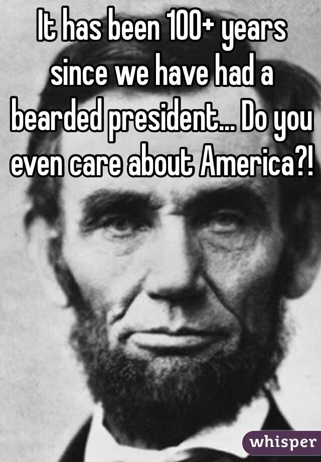 It has been 100+ years since we have had a bearded president... Do you even care about America?!