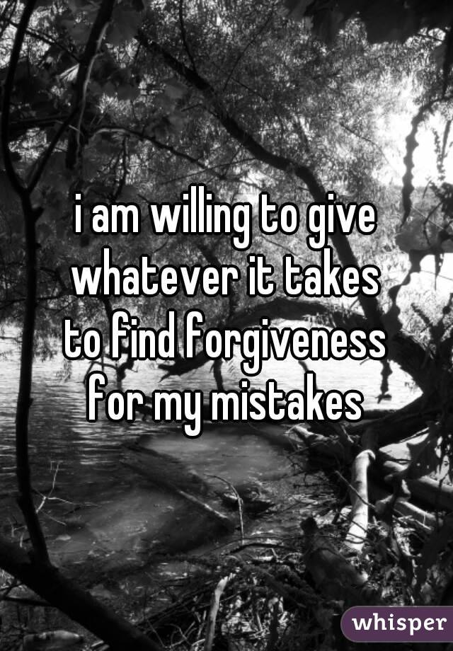i am willing to give whatever it takes to find forgiveness for my mistakes