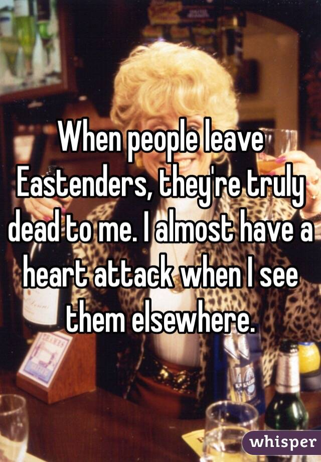 When people leave Eastenders, they're truly dead to me. I almost have a heart attack when I see them elsewhere.