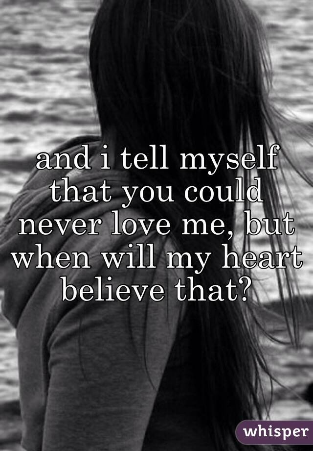 and i tell myself that you could never love me, but when will my heart believe that?