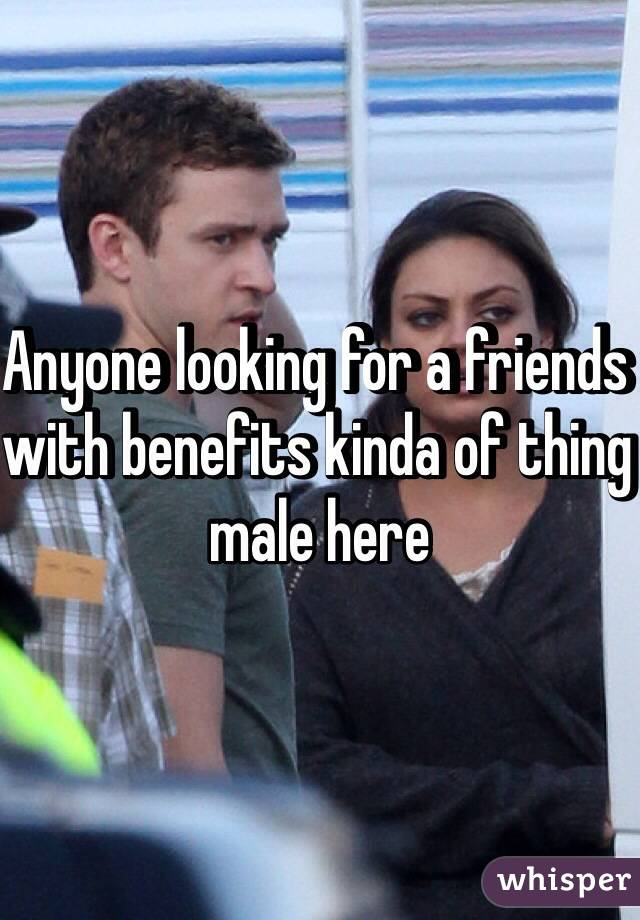 Anyone looking for a friends with benefits kinda of thing male here