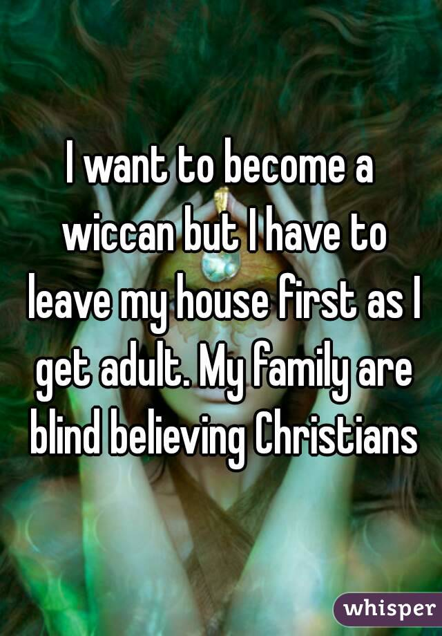 I want to become a wiccan but I have to leave my house first as I get adult. My family are blind believing Christians
