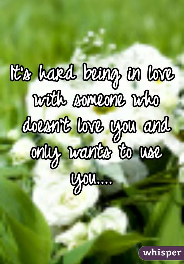 It's hard being in love with someone who doesn't love you and only wants to use you....