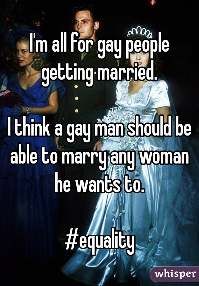 I'm all for gay people getting married.  I think a gay man should be able to marry any woman he wants to.  #equality