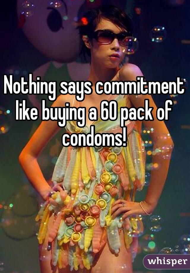 Nothing says commitment like buying a 60 pack of condoms!