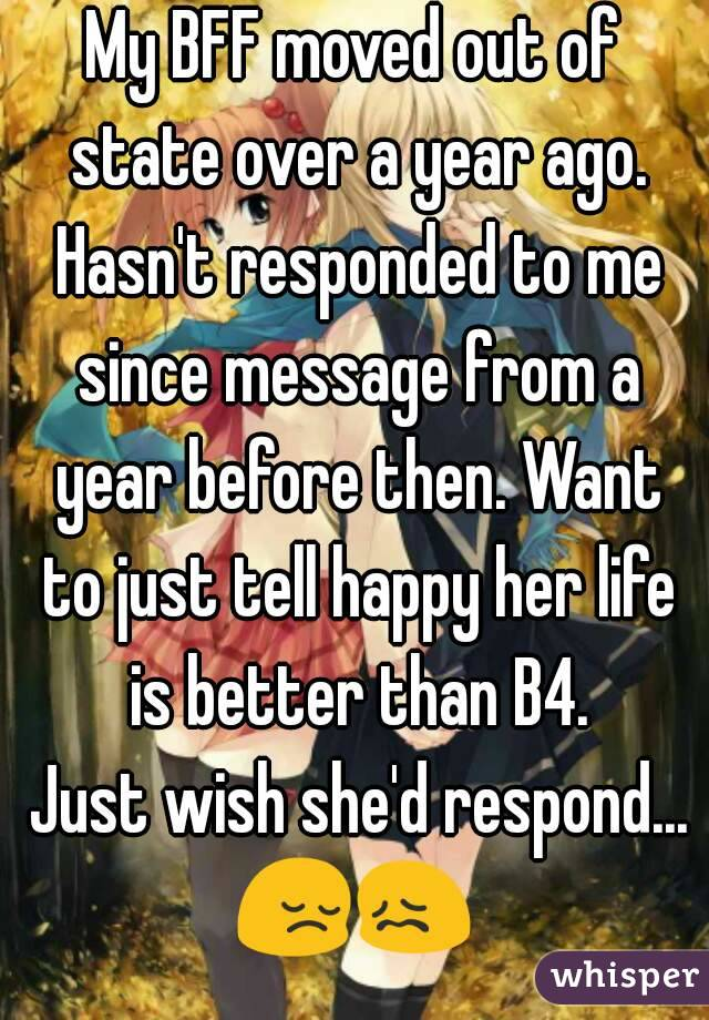 My BFF moved out of state over a year ago. Hasn't responded to me since message from a year before then. Want to just tell happy her life is better than B4.  Just wish she'd respond... 😔😖
