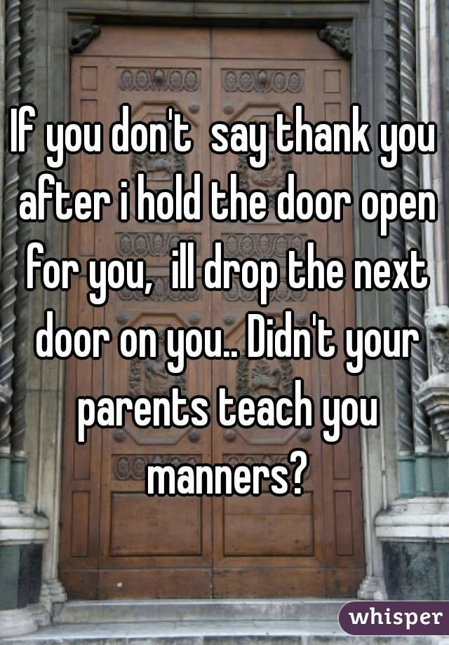 If you don't  say thank you after i hold the door open for you,  ill drop the next door on you.. Didn't your parents teach you manners?