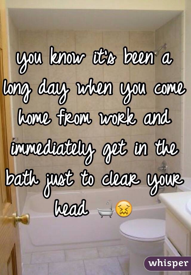 you know it's been a long day when you come home from work and immediately get in the bath just to clear your head 🛁😖