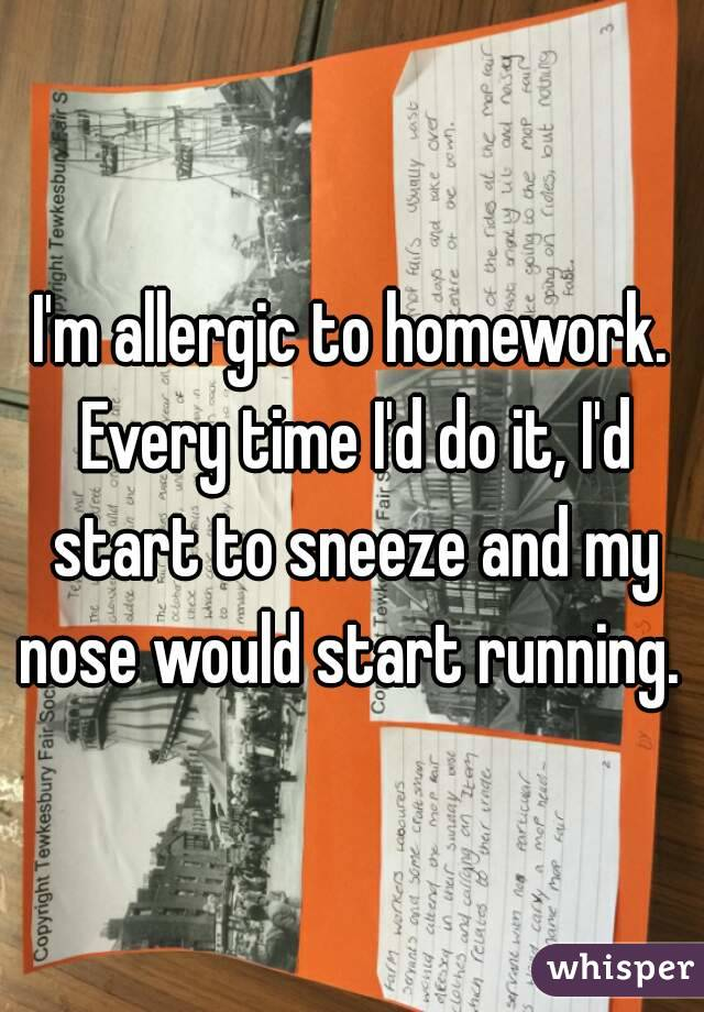 I'm allergic to homework. Every time I'd do it, I'd start to sneeze and my nose would start running.