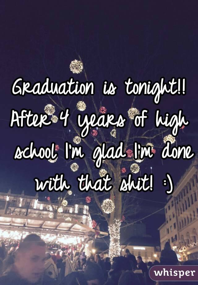 Graduation is tonight!! After 4 years of high school I'm glad I'm done with that shit! :)