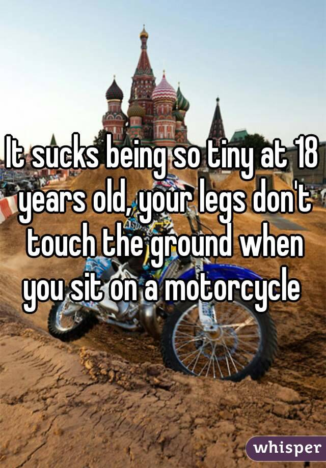It sucks being so tiny at 18 years old, your legs don't touch the ground when you sit on a motorcycle