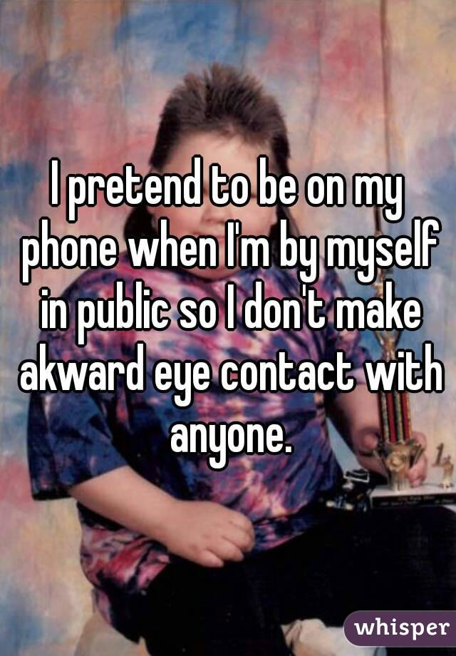 I pretend to be on my phone when I'm by myself in public so I don't make akward eye contact with anyone.