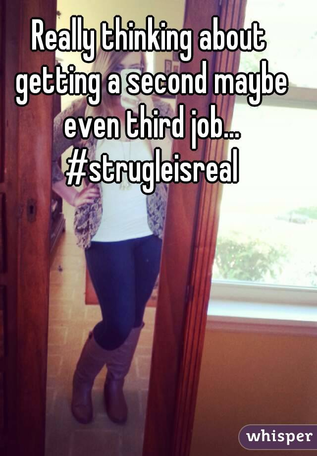 Really thinking about getting a second maybe even third job... #strugleisreal
