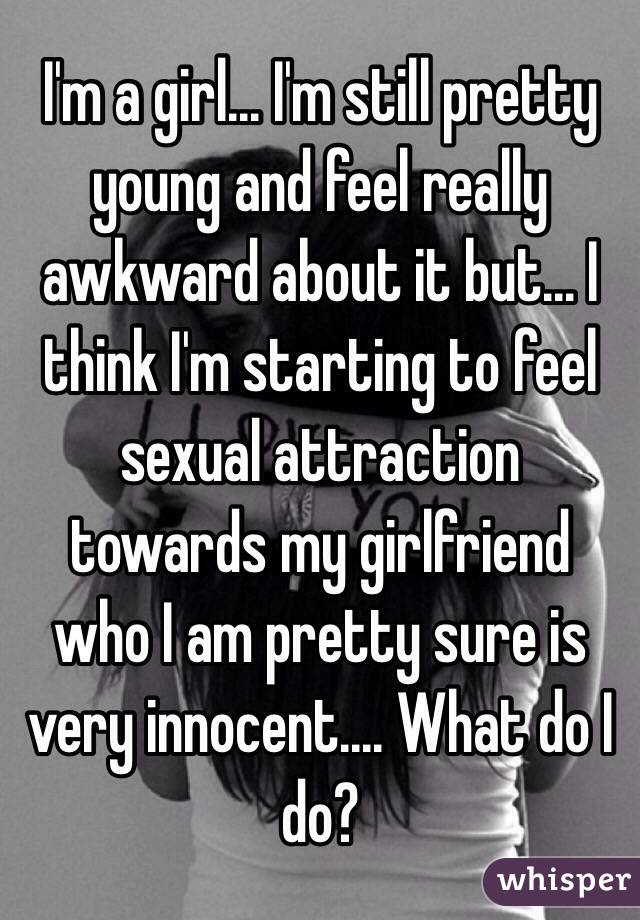 I'm a girl... I'm still pretty young and feel really awkward about it but... I think I'm starting to feel sexual attraction towards my girlfriend who I am pretty sure is very innocent.... What do I do?