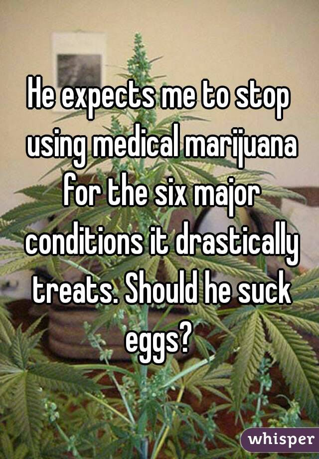 He expects me to stop using medical marijuana for the six major conditions it drastically treats. Should he suck eggs?