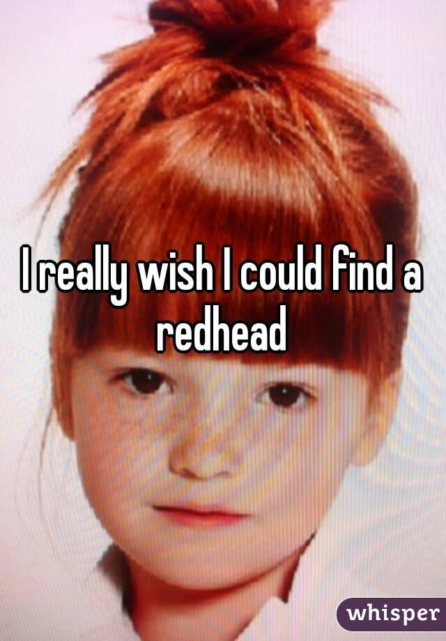 I really wish I could find a redhead