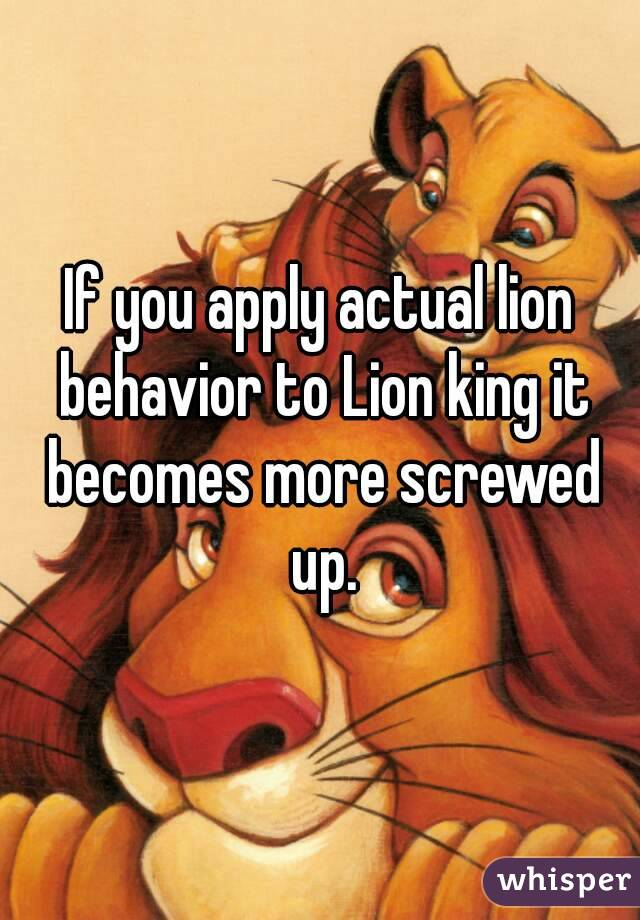 If you apply actual lion behavior to Lion king it becomes more screwed up.
