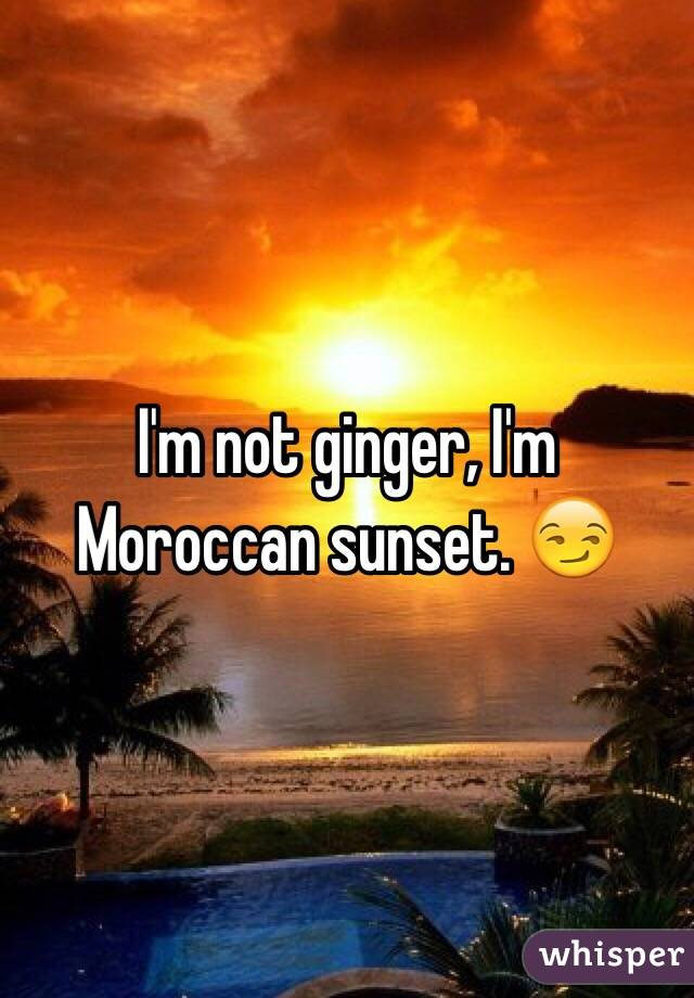 I'm not ginger, I'm Moroccan sunset. 😏