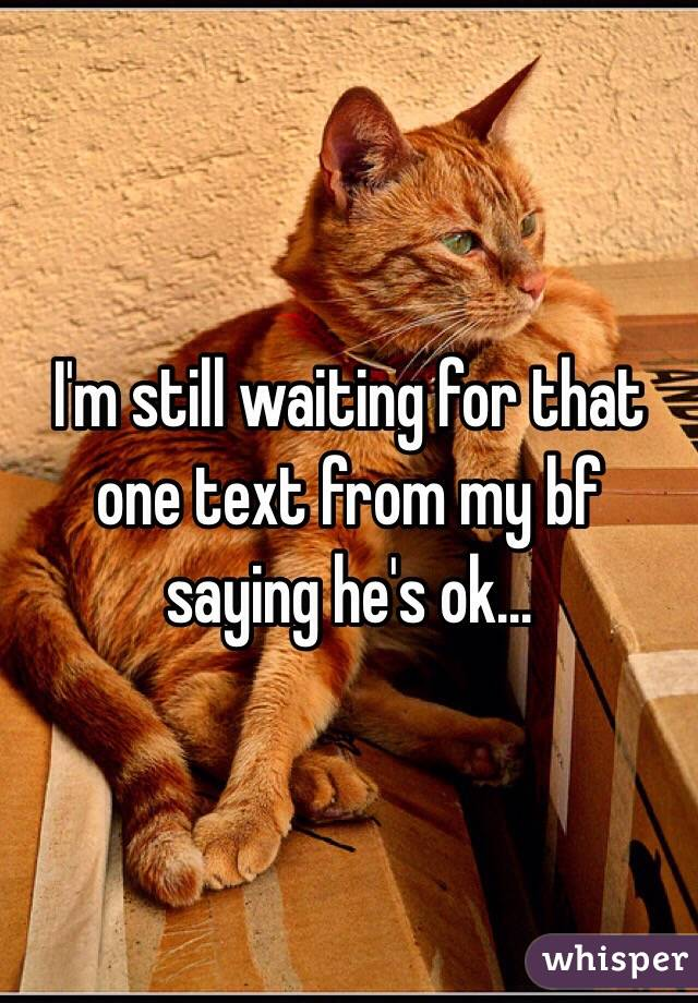 I'm still waiting for that one text from my bf saying he's ok...