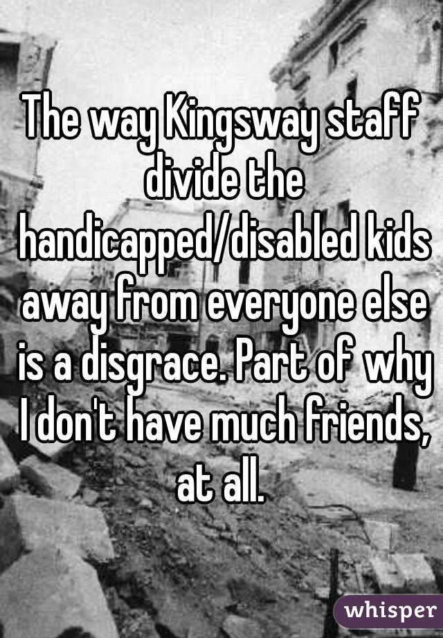 The way Kingsway staff divide the handicapped/disabled kids away from everyone else is a disgrace. Part of why I don't have much friends, at all.