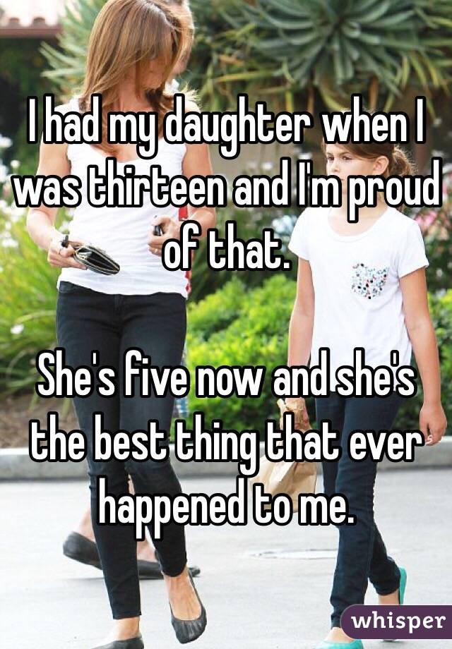 I had my daughter when I was thirteen and I'm proud of that.   She's five now and she's the best thing that ever happened to me.
