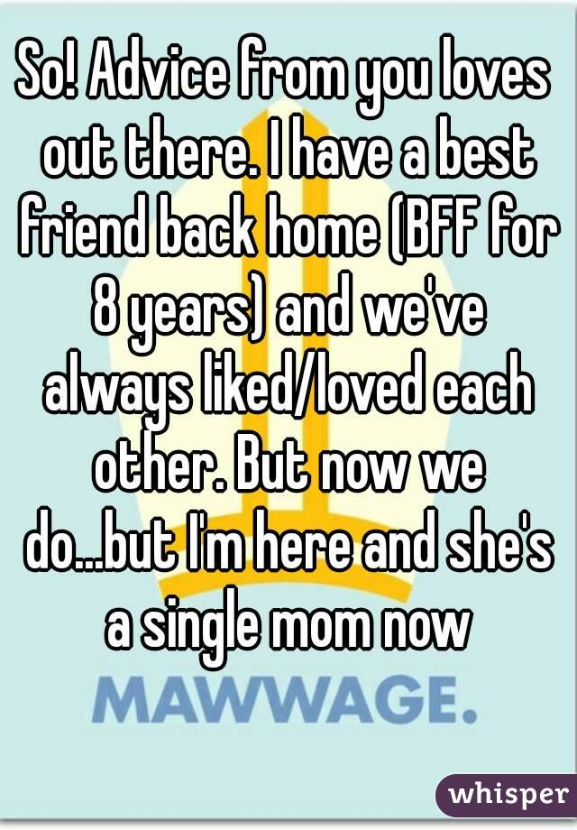 So! Advice from you loves out there. I have a best friend back home (BFF for 8 years) and we've always liked/loved each other. But now we do...but I'm here and she's a single mom now