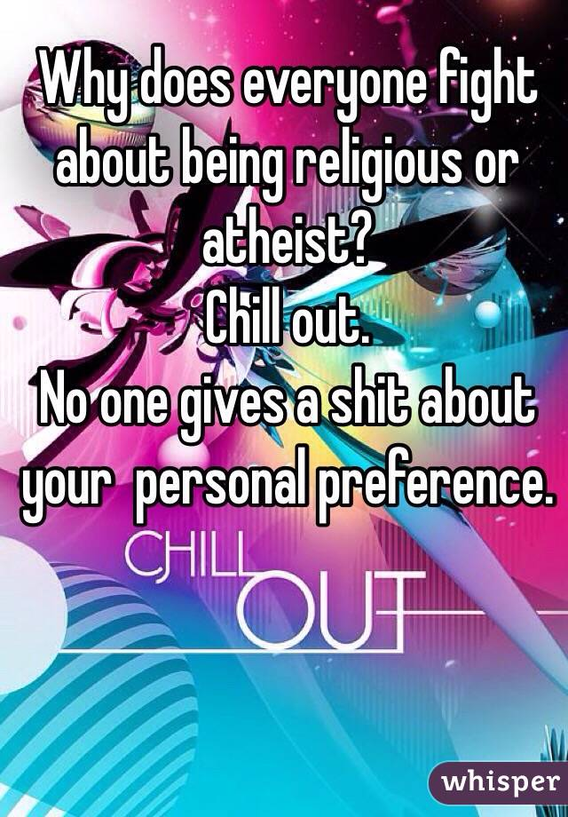Why does everyone fight about being religious or atheist? Chill out.  No one gives a shit about your  personal preference.