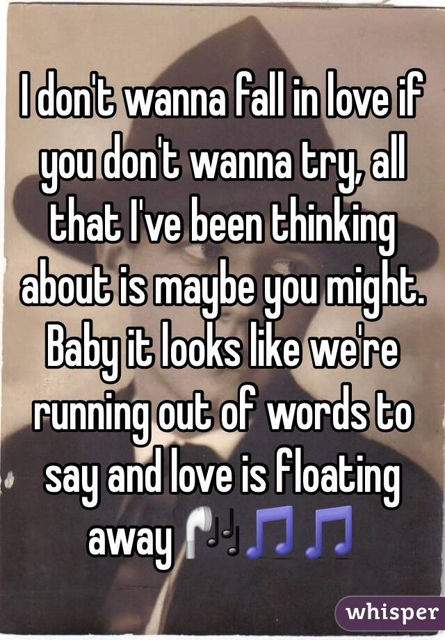 I don't wanna fall in love if you don't wanna try, all that I've been thinking about is maybe you might. Baby it looks like we're running out of words to say and love is floating away 🎧🎵🎵