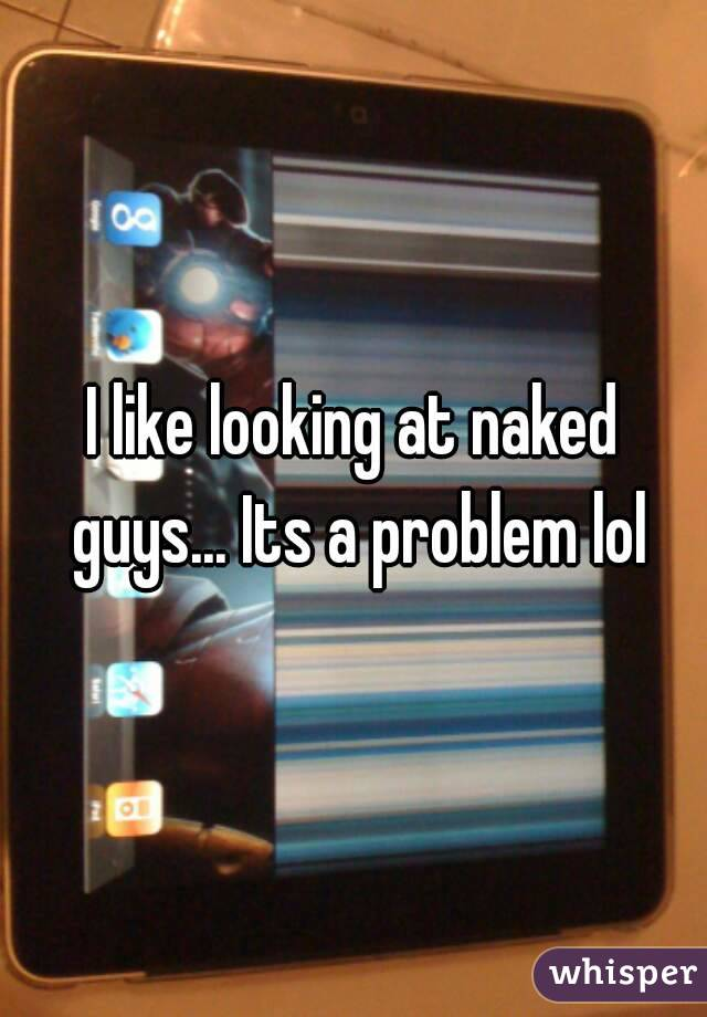 I like looking at naked guys... Its a problem lol