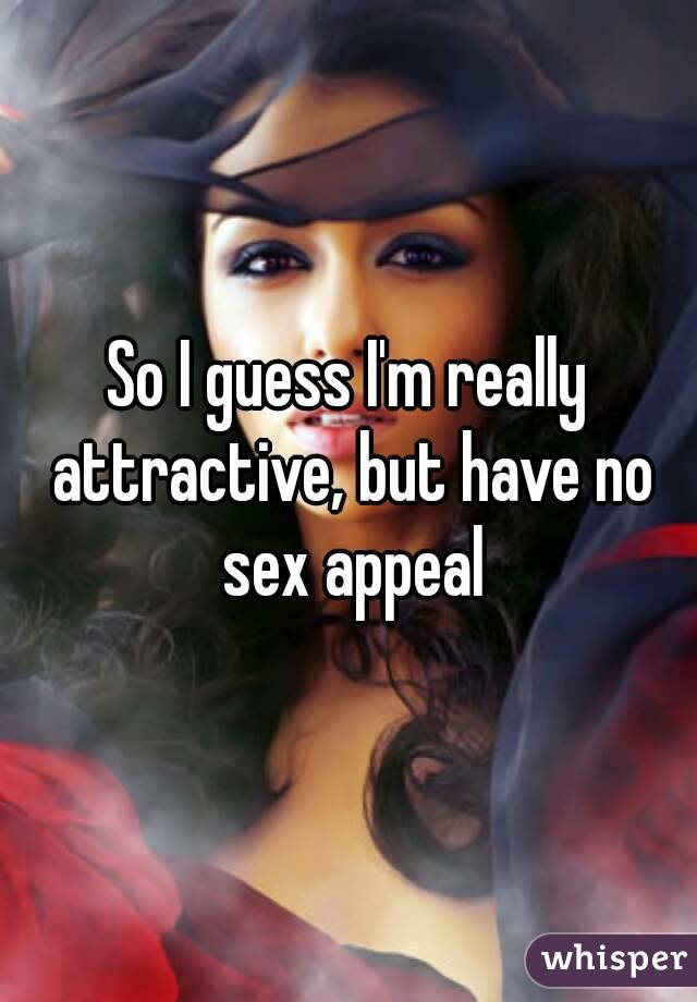 So I guess I'm really attractive, but have no sex appeal