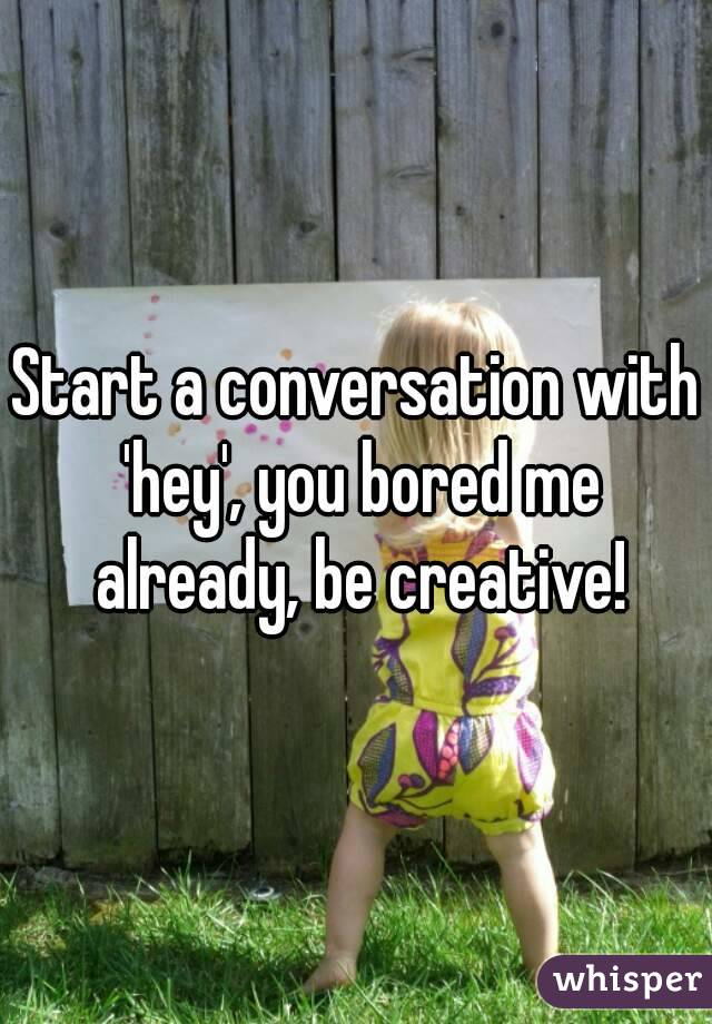 Start a conversation with 'hey', you bored me already, be creative!