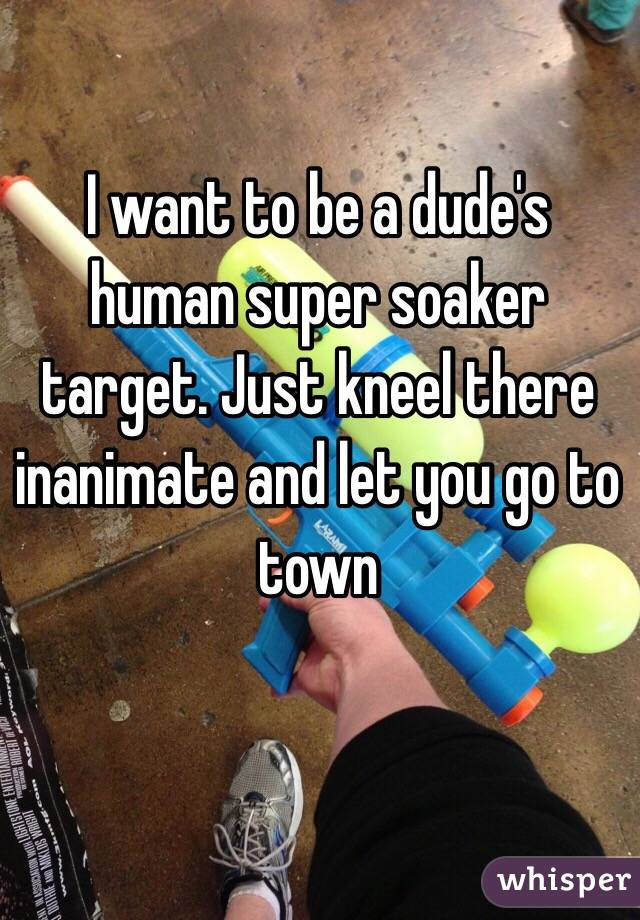 I want to be a dude's human super soaker target. Just kneel there inanimate and let you go to town