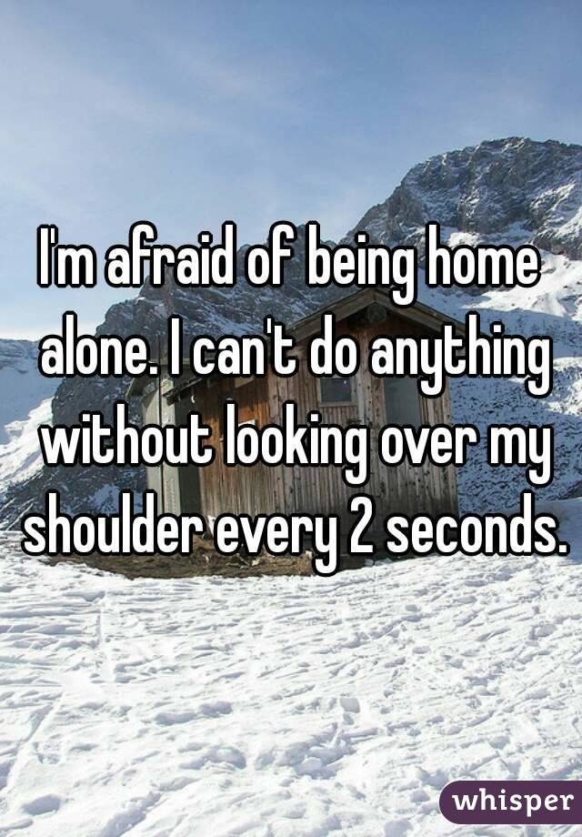 I'm afraid of being home alone. I can't do anything without looking over my shoulder every 2 seconds.