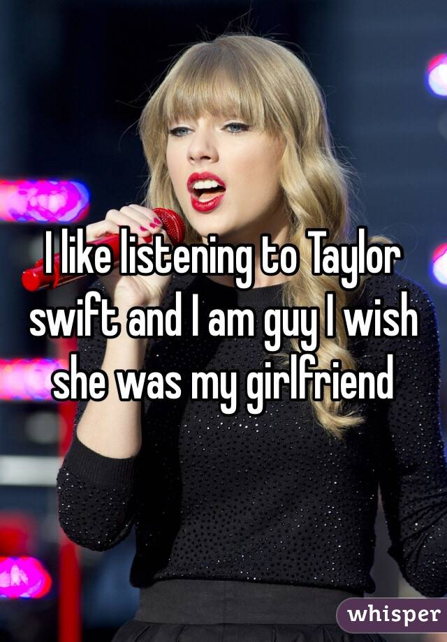 I like listening to Taylor swift and I am guy I wish she was my girlfriend