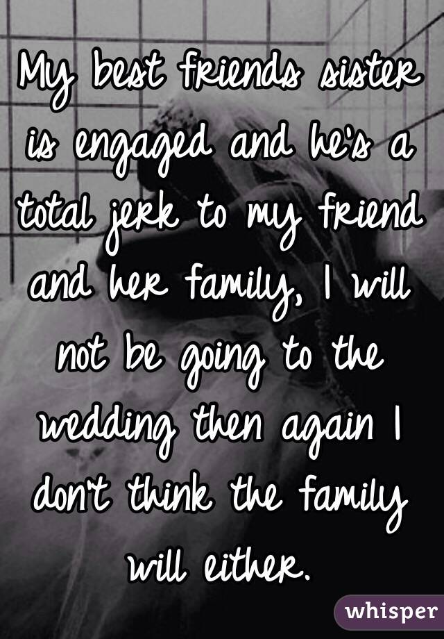 My best friends sister is engaged and he's a total jerk to my friend and her family, I will not be going to the wedding then again I don't think the family will either.