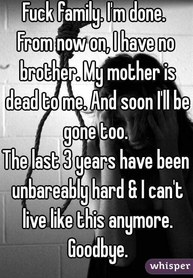 Fuck family. I'm done.  From now on, I have no brother. My mother is dead to me. And soon I'll be gone too.  The last 3 years have been unbareably hard & I can't live like this anymore. Goodbye.