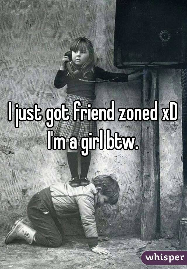 I just got friend zoned xD I'm a girl btw.