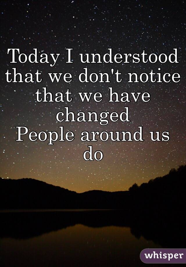 Today I understood that we don't notice that we have changed People around us do