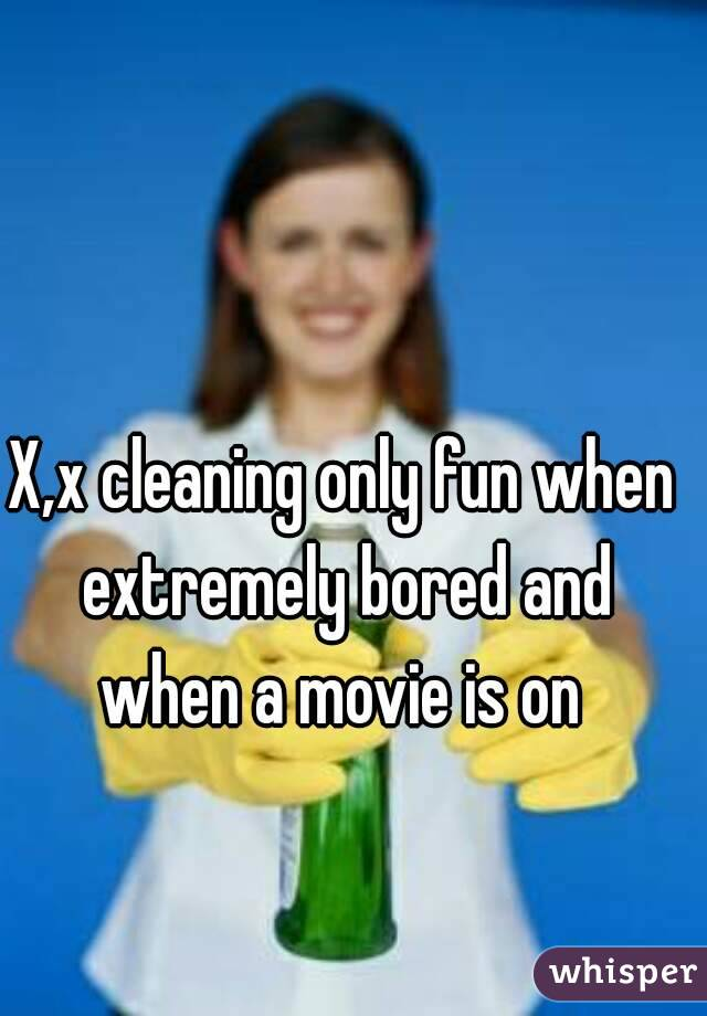 X,x cleaning only fun when extremely bored and when a movie is on