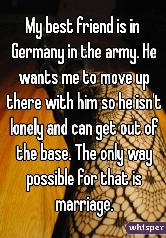 My best friend is in Germany in the army. He wants me to move up there with him so he isn't lonely and can get out of the base. The only way possible for that is marriage.