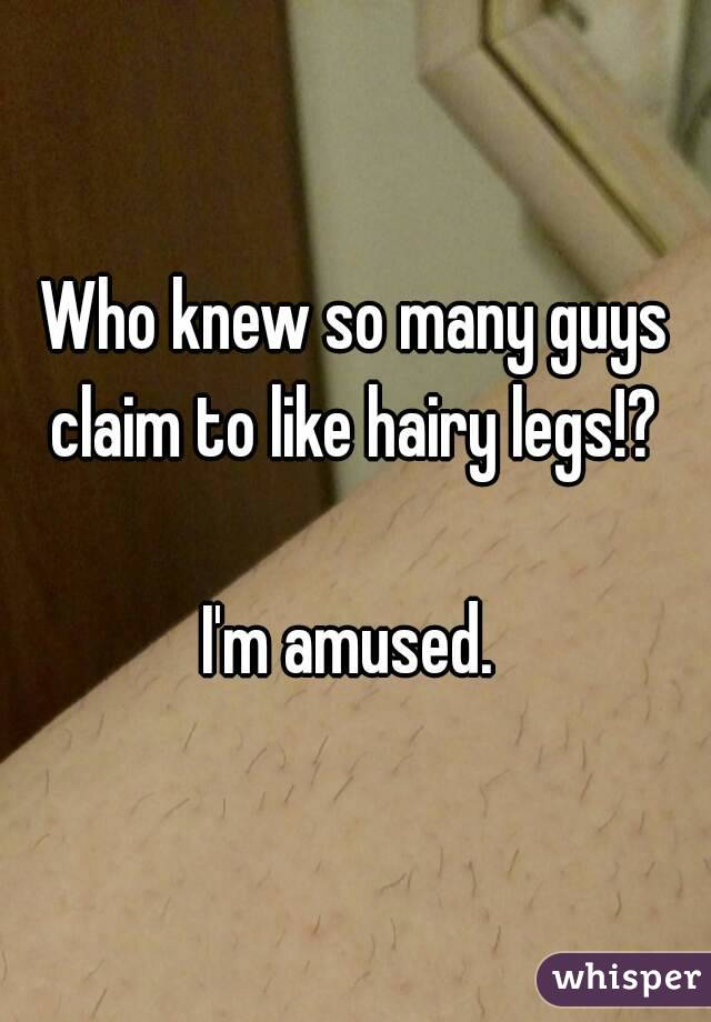 Who knew so many guys claim to like hairy legs!?   I'm amused.
