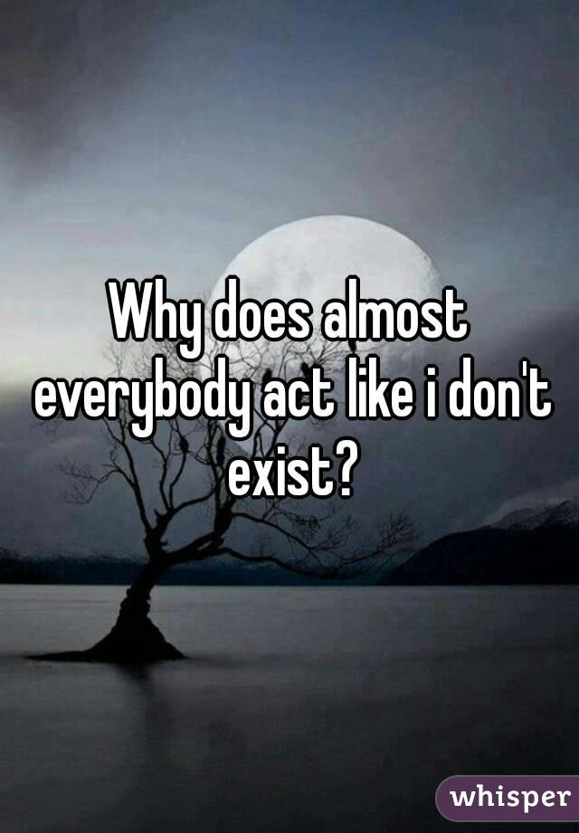 Why does almost everybody act like i don't exist?