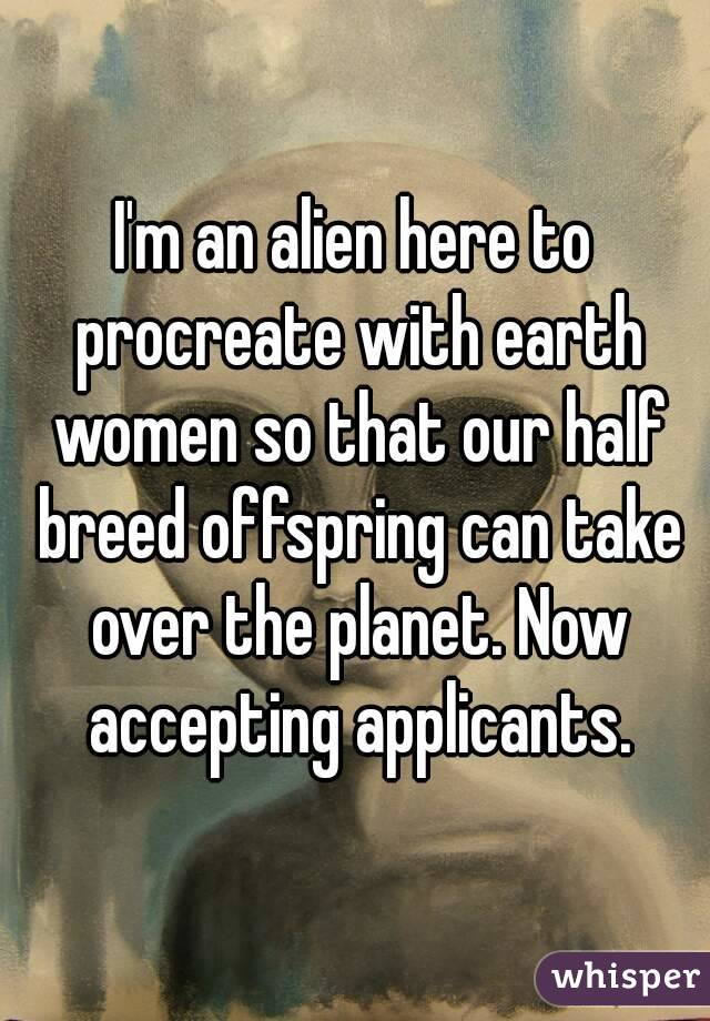 I'm an alien here to procreate with earth women so that our half breed offspring can take over the planet. Now accepting applicants.