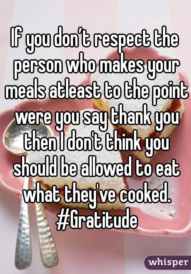 If you don't respect the person who makes your meals atleast to the point were you say thank you then I don't think you should be allowed to eat what they've cooked. #Gratitude