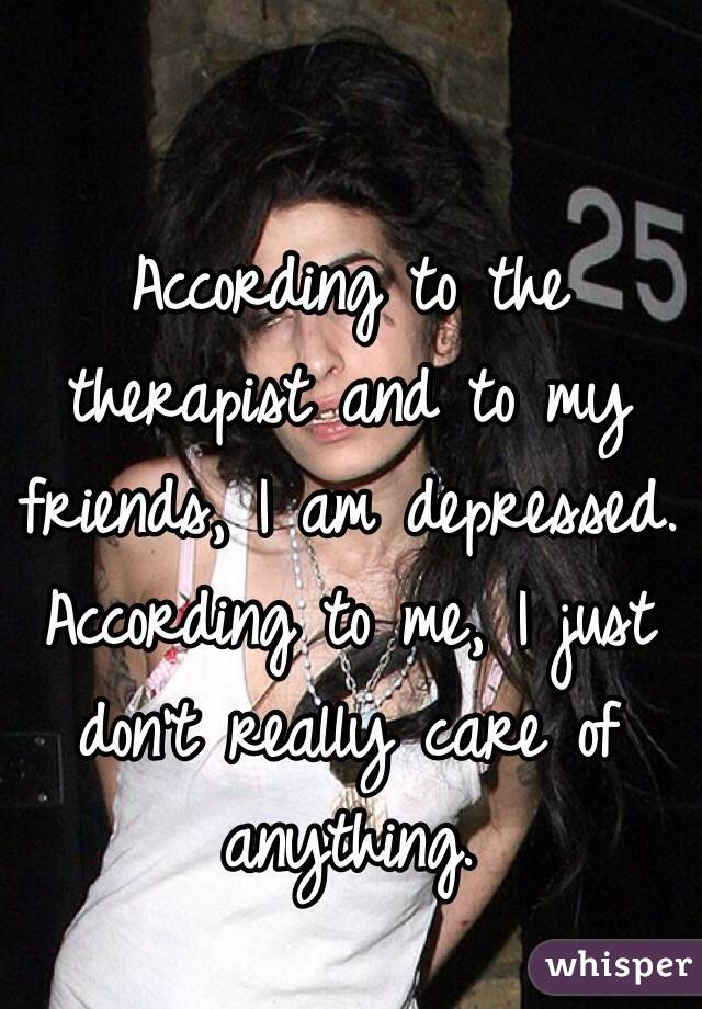 According to the therapist and to my friends, I am depressed.  According to me, I just don't really care of anything.
