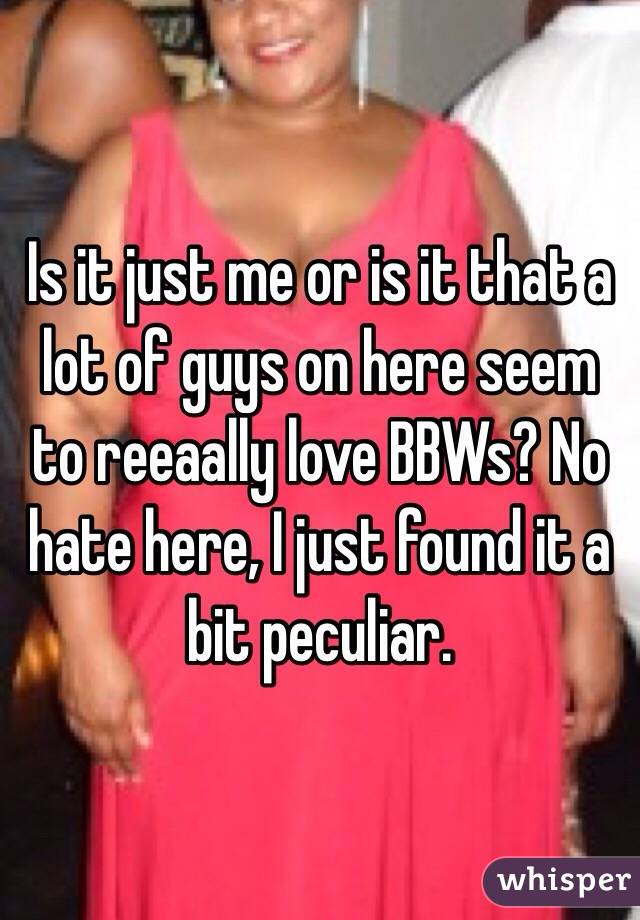 Is it just me or is it that a lot of guys on here seem to reeaally love BBWs? No hate here, I just found it a bit peculiar.