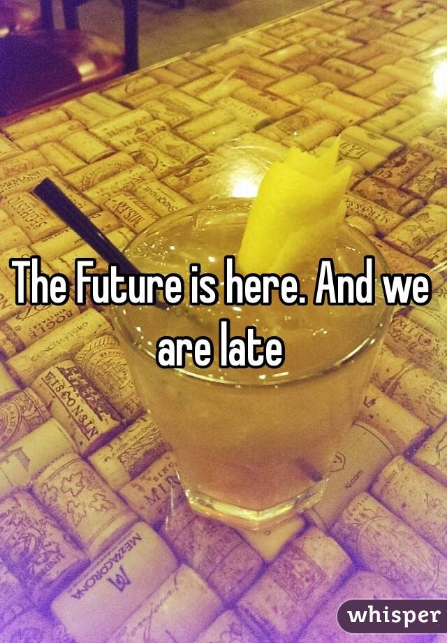 The Future is here. And we are late