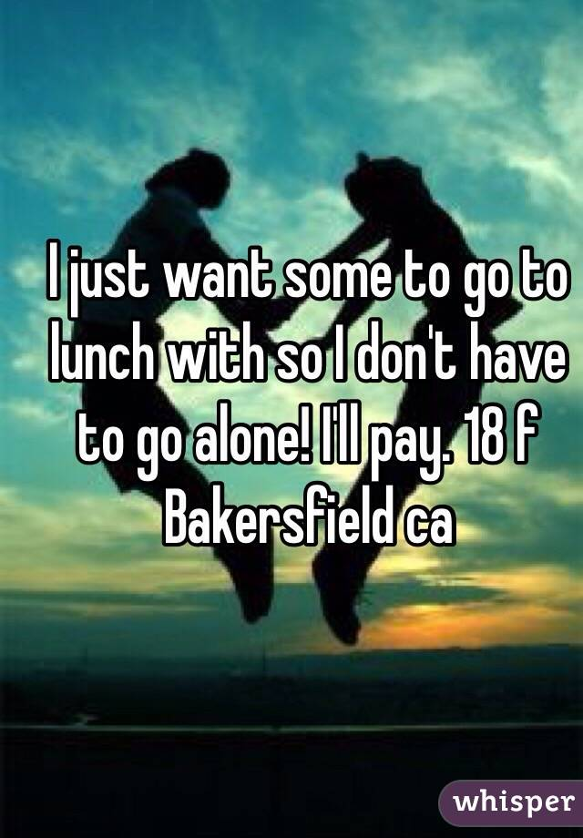 I just want some to go to lunch with so I don't have to go alone! I'll pay. 18 f Bakersfield ca