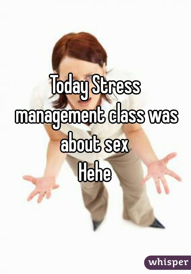 Today Stress management class was about sex  Hehe